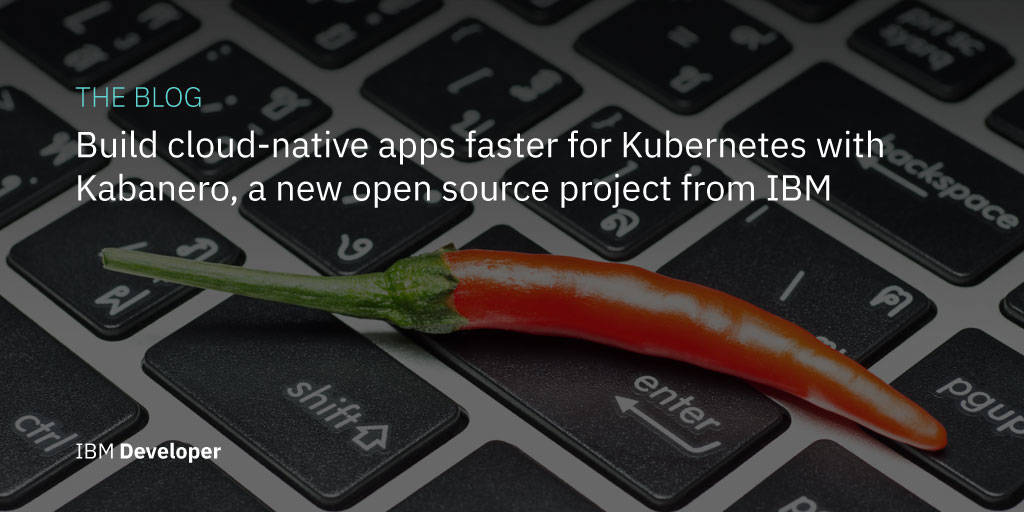 Build Cloud-native Apps Faster For Kubernetes With Kabanero, a New Open Source Project From IBM