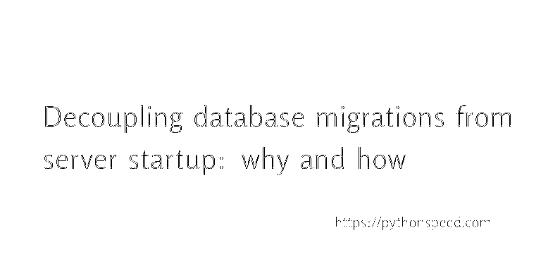 Decoupling Database Migrations From Server Startup: Why And How